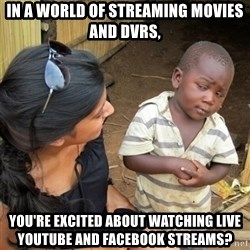 skeptical black kid - IN A WORLD OF STREAMING MOVIES AND DVRS,  you're excited about watching Live Youtube and Facebook streams?
