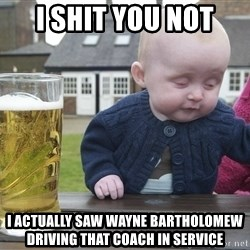 drunk baby 1 - I SHIT YOU NOT I actually SAW WAYNE Bartholomew driving that coach in service