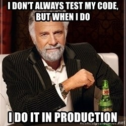 Dos Equis Guy gives advice - I don't always test my code, but when i do i do it in production