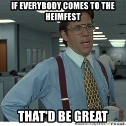 Yeah If You Could Just - if everybody comes to the Heimfest That'd be great