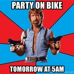 Chuck Norris  - Party on bike tomorrow at 5am