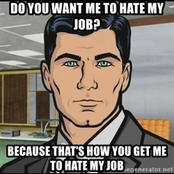 Archer - Do you want me to hate my job? because that's how you get me to hate my job