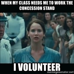 I volunteer as tribute Katniss - When my class needs me to work the concession stand i volunteer