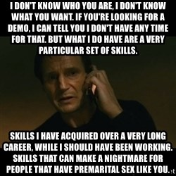 liam neeson taken - I don't know who you are, I don't know what you want. If you're looking for a demo, I can tell you I don't have any time for that. But what I do have are a very particular set of skills. Skills I have acquired over a very long career, while i should have been working. Skills that can make a nightmare for people that have premarital sex like you.