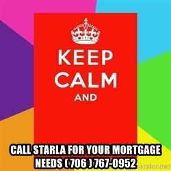 Keep calm and - CALL STARLA FOR YOUR MORTGAGE NEEDS ( 706 ) 767-0952