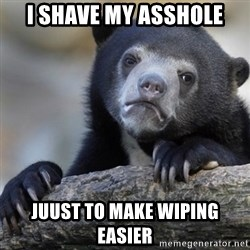 Confession Bear - I shave my asshole Juust to make wiping easier