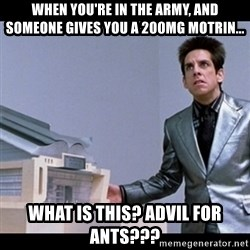 Zoolander for Ants - When you're in the army, and someone gives you a 200mg motrin... What is this? Advil for ants???