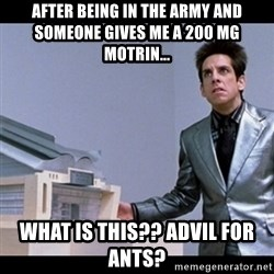 Zoolander for Ants - After Being in the army and someone gives me a 200 mg motrin... What is this?? Advil for ants?