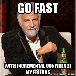 The Most Interesting Man In The World - Go fast with incremental confidence my friends