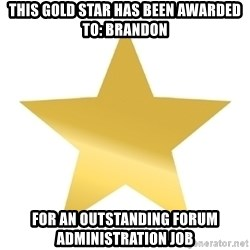 Gold Star Jimmy - This gold star has been awarded to: BRandon For an outstanding forum administration job