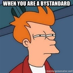 Not sure if troll - when you are a bystandard
