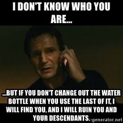 liam neeson taken - I don't know who you are... ...But if you don't change out the water bottle when you use the last of it, i will find you, and i will ruin you and your descendants.
