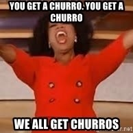 giving oprah - you get a Churro. You get a churro We all get Churros