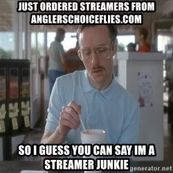 Things are getting pretty Serious (Napoleon Dynamite) - just ordered streamers from anglerschoiceflies.com so i guess you can say im a streamer junkie