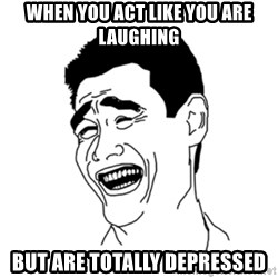 FU*CK THAT GUY - when you act like you are laughing but are totally depressed