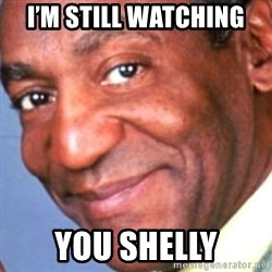 Creepy bill cosby - I'm still watching  You shelly