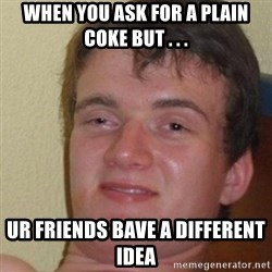really high guy - When you ask for a plain coke but . . . Ur friends bave a different idea