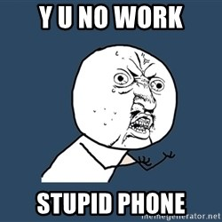 Y U No - y u no work stupid phone