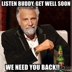The Most Interesting Man In The World - Listen buddy, get well soon we need you back!!☺️