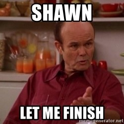 Red Forman - Shawn Let me finish