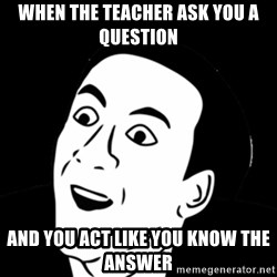 you don't say meme - When the teacher ask you a question And you act like you know the answer
