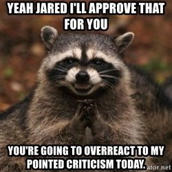evil raccoon - YEAH JARED I'll APProve that for you You're going to overreact to my pointed criticism today.