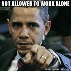Pissed off Obama - Not allowed to work alone