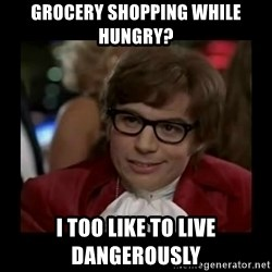 Dangerously Austin Powers - Grocery shopping while hungry? I too like to live dangerously