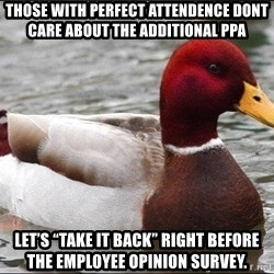 "Malicious advice mallard - ThOse With perfect attendence dont care about the additional PPA Let's ""take it back"" Right before the employee opinion survey."