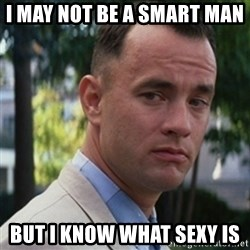 forrest gump - I may not be a smart man  But i know what sexy is