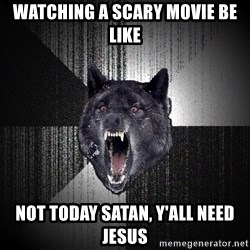 flniuydl - WatchinG a scaRY MOVIE BE LIKE nOT TODAY SATAN, Y'ALL NEED JESUS