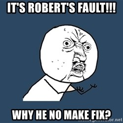 Y U No - It's robert's fault!!! why he no make fix?