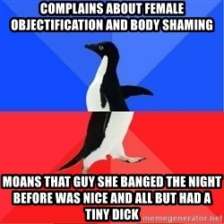 Socially Awkward to Awesome Penguin - Complains about female objectification and body shaming moans that guy she banged the night before was nice and all but had a tiny dick