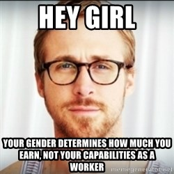 Ryan Gosling Hey Girl 3 - Hey GIrl your gender determines how much you earn, not your CAPABILITIES as a worker