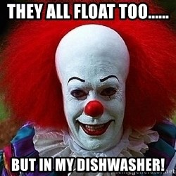 Pennywise the Clown - They all float too...... but in my dishwasher!