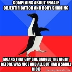 Socially Awkward to Awesome Penguin - Complains about female objectification and body shaming moans that guy she banged the night before was nice and all but had a small dick