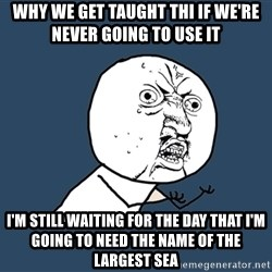 Y U No - why we get taught thi if we're never going to use it I'm still waiting for the day that i'm going to need the name of the largest sea