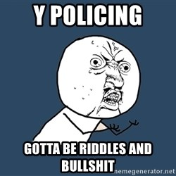 Y U No - y policing gotta be riddles and bullshit