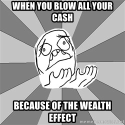 Whyyy??? - When you blow all your cash because of the wealth effect