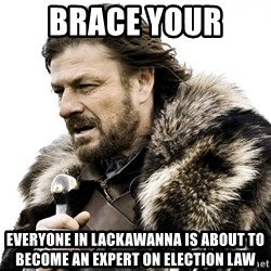 Brace yourself - Brace your  Everyone in LACKAWANNA is about to become an expert on Election law