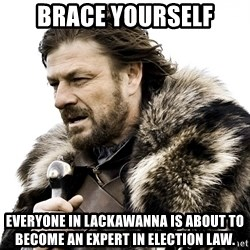 Brace yourself - Brace yourself Everyone in lackawanna is about to become an expert in election law.
