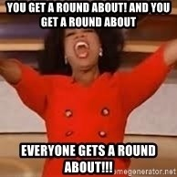 giving oprah - You get a round about! And you get a Round about Everyone gets a round abOut!!!