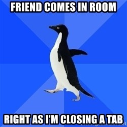 Socially Awkward Penguin - friend comes in room right as i'm closing a tab