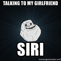 Forever Alone - talking to my girlfriend siri
