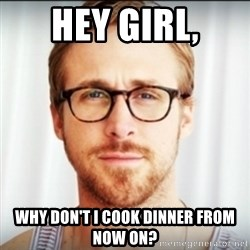 Ryan Gosling Hey Girl 3 - Hey girl, why don't i cook dinner from now on?