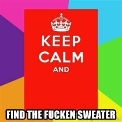 Keep calm and - Find the fucken sweater