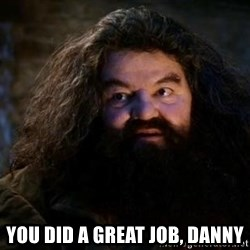 Yer A Wizard Harry Hagrid - You did a great job, Danny