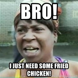 Sweet Brown Meme - Bro!  I just need some fried chicken!