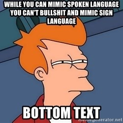 Futurama Fry - While you can mimic spoken language you can't bullshit and mimic sign language bottom text
