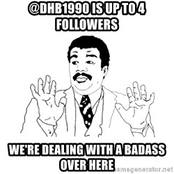 we got a badass over here - @dhb1990 is up to 4 followers we're dealing with a badass over here
